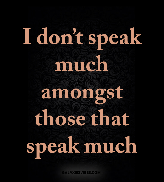 I don't speak much amongst those that speak much