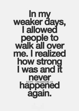 In my weaker days, I allowed people to walk all over me, I realized how strong I was and it never happened again