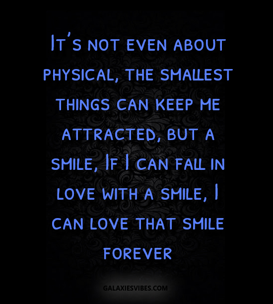 It's not even about physical, the smallest things can keep me attracted, but a smile, If I can fall in love with a smile, I can love that smile forever