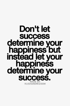 don't let success determine your happiness, but instead let your happiness determine your success