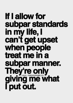 if I allow for subpar standards in my life, I can't get upset when people treat me in subpar manner, they're only giving me what I put out