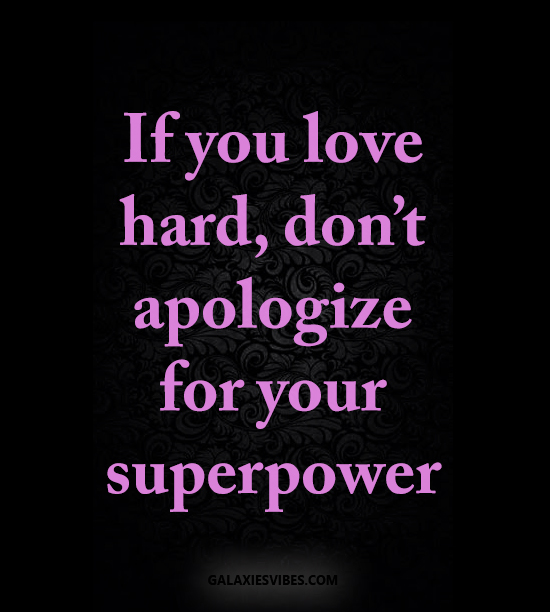 if you love hard, don't apologize for your superpower