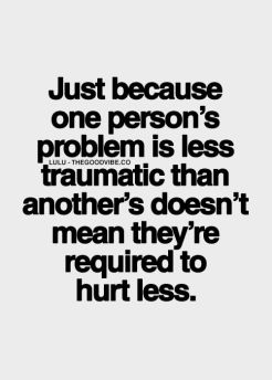 just because one person's problem is less traumatic than another's, doesn't mean they're required to hurt less