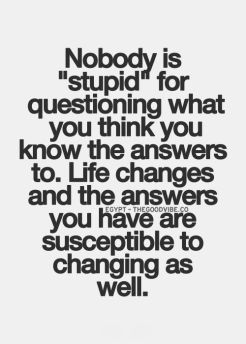 nobody is stupid for questioning what you think you know the answers to, life changes and the answers you have are susceptible to changing as well