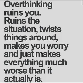 overthinking ruins you, ruins the situation, twists things around, makes you worry, and just makes everything much worse than it actually is