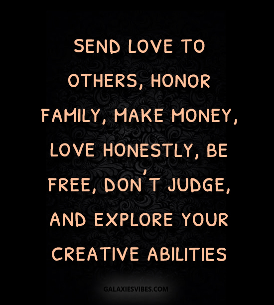 send love to others, honor family, make money, love honestly, be free, don't judge, and explore your creative abilities