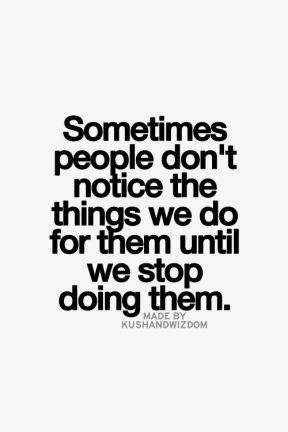sometimes people don't notice the things we do for them until we stop doing them