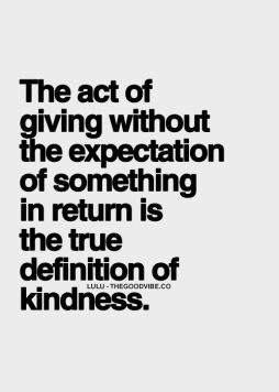 the act of giving without expectation of something in return is the true definition of kindness