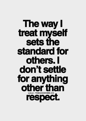 the way I treat myself sets the standard for others, I don't settle for anything other than respect