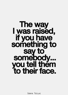 the way I was raised, if you have something to say to somebody, You tell them to their face