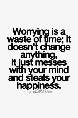 worrying is a waste of time, it doesn't change anything, it just messes with your mind and steals your happiness