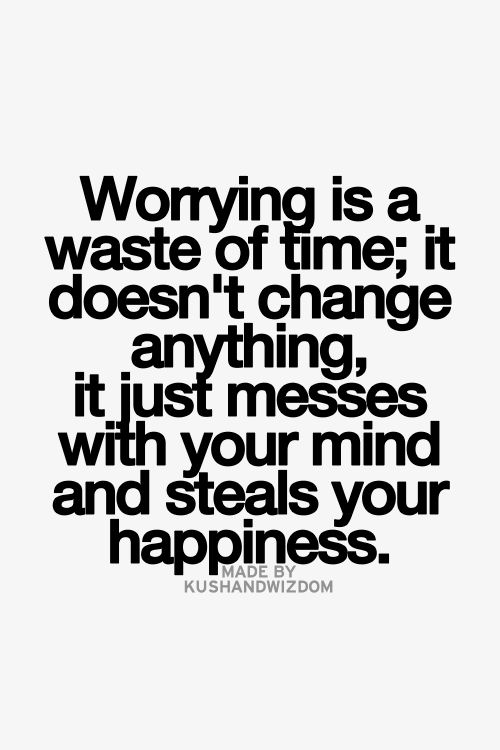 Worrying Is A Waste Of Time It Doesnt Change Anything It Just