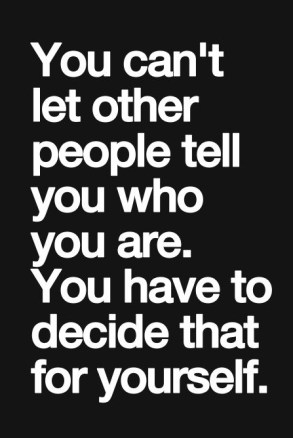 you can't let other people tell you who you are, you have to decide that for yourself