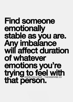find someone emotionally stable as you are, any imbalance with affect duration of whatever emotion you're trying to feel