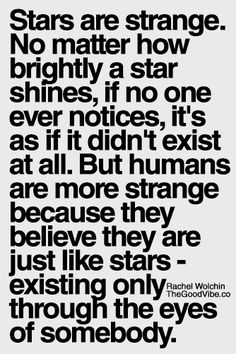 stars are strange, no matter how brightly a star shines, if no one ever notices, it's as if it didn't exist at all