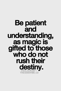 be patient and understanding, as magic is gifted to those who do not rush their destiny