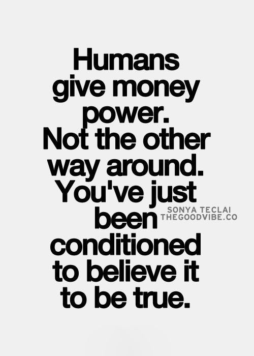 Best Love Quotes Humans Give Money Power Not The Other Way Around