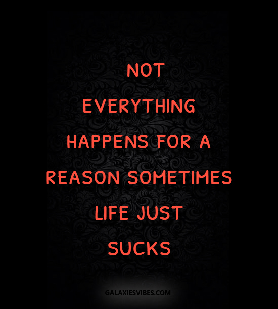 Not Everything Happens For A Reason Sometimes Life Just Sucks Beauteous Life Sucks Quotes