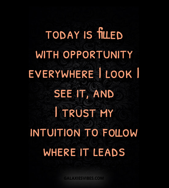 today is filled with opportunity everywhere I look I see it, and I trust my intuition to follow where it leads
