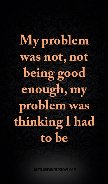 Best Love Quotes My Problem Was Not Not Being Good Enough My