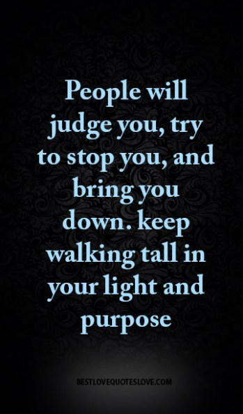 People Will Judge You Try To Stop You And Bring You Down Keep
