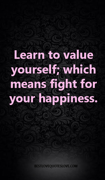 Learn to value yourself; which means fight for your happiness.