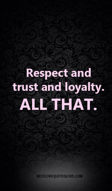 RESPECT, AND TRUST AND LOYALTY. ALL THAT.