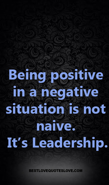 Being positive in a negative situation is not naive. It's Leadership.