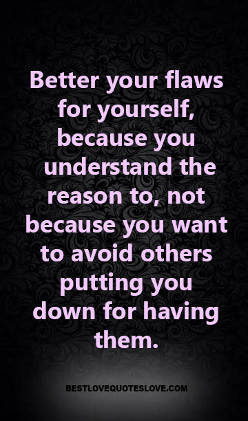 Better your flaws for yourself, because you understand the reason to, not because you want to avoid others putting you down for having them.