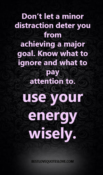 Don't let a minor distraction deter you from achieving a major goal. Know what to ignore and what to pay attention to. use your energy wisely.