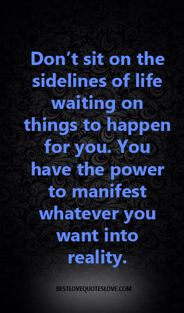 Don't sit on the sidelines of life waiting on things to happen for you. You have the power to manifest whatever you want into reality.