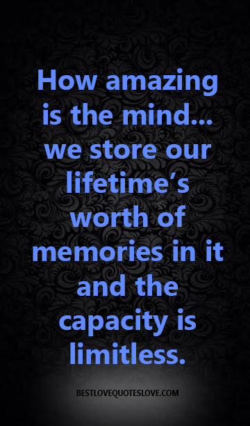 How amazing is the mind... we store our lifetime's worth of memories in it and the capacity is limitless.