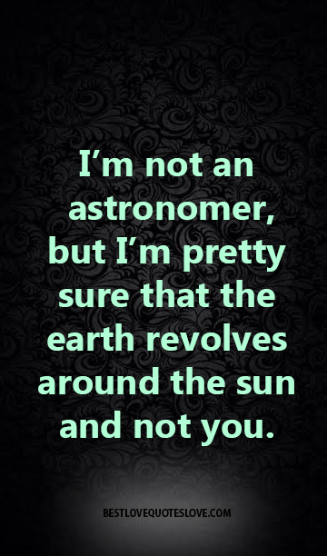 I'm not an astronomer, but I'm pretty sure that the earth revolves around the sun and not you.