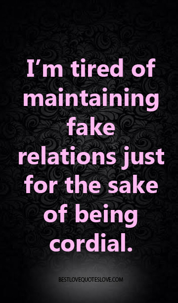 I'm tired of maintaining fake relations just for the sake of being cordial.