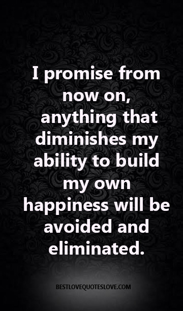 I promise from now on, anything that diminishes my ability to build my own happiness will be avoided and eliminated.