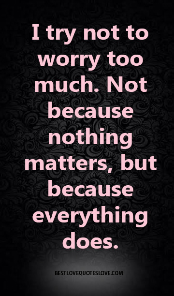 I try not to worry too much. Not because nothing matters, but because everything does.