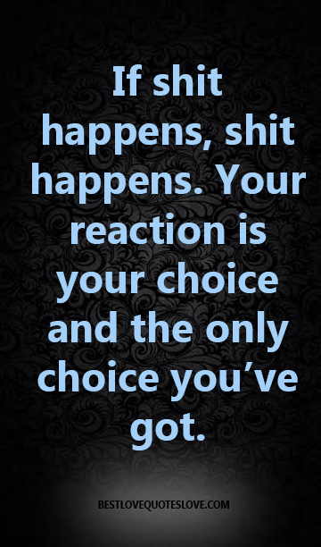 If shit happens, shit happens. Your reaction is your choice and the only choice you've got.