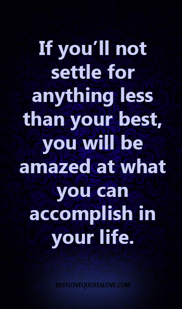 If you'll not settle for anything less than your best, you will be amazed at what you can accomplish in your life.