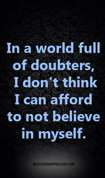 In a world full of doubters, I don't think I can afford to not believe in myself.