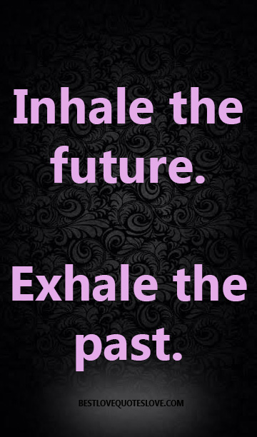 Inhale the future. Exhale the past.