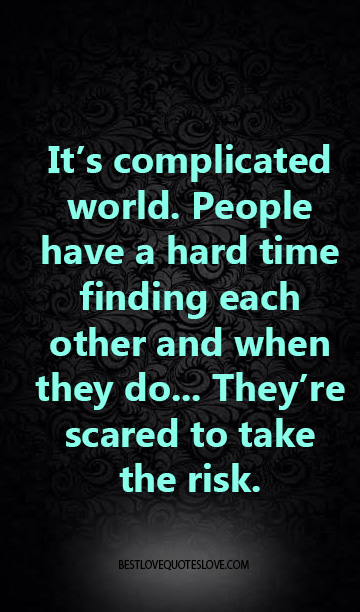 It's complicated world. People have a hard time finding each other and when they do... They're scared to take the risk.