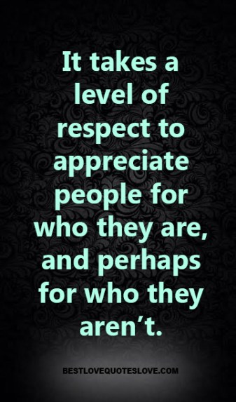 It takes a level of respect to appreciate people for who they are, and perhaps for who they aren't.