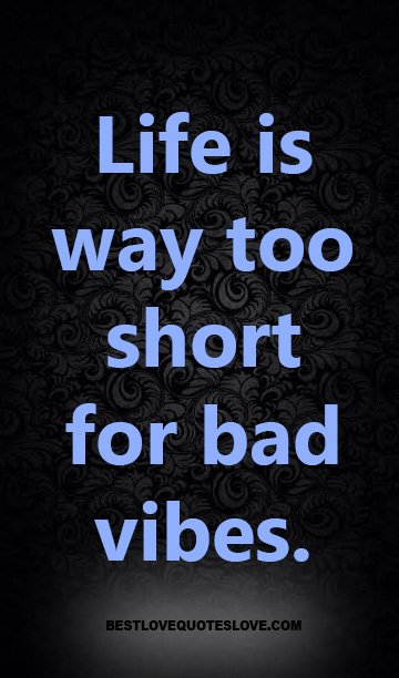 Life is way too short for bad vibes.