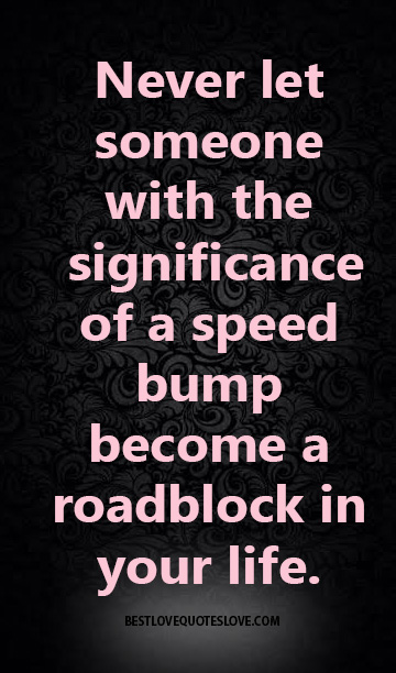 Never let someone with the significance of a speed bump become a roadblock in your life.
