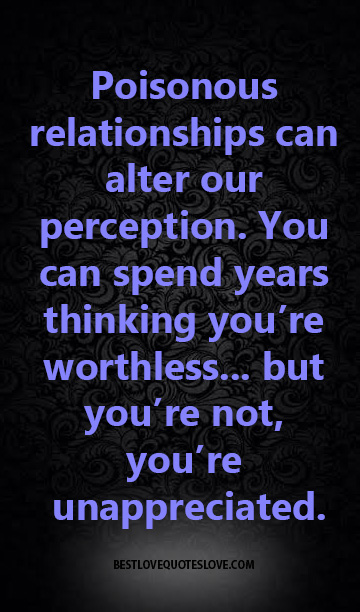 Poisonous relationships can alter our perception. You can spend years thinking you're worthless... but you're not, you're unappreciated.
