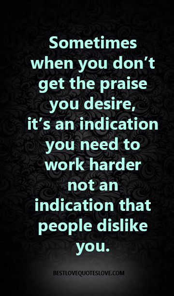 Sometimes when you don't get the praise you desire, it's an indication you need to work harder not an indication that people dislike you.