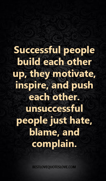 Successful people build each other up, they motivate, inspire, and push each other. unsuccessful people just hate, blame, and complain.
