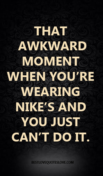 THAT AWKWARD MOMENT WHEN YOU'RE WEARING NIKE'S AND YOU JUST CAN'T DO IT.