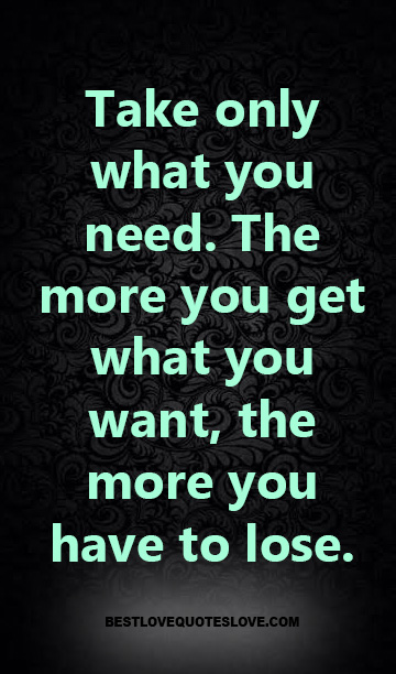 Take only what you need. The more you get what you want, the more you have to lose.