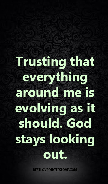 Trusting that everything around me is evolving as it should. God stays looking out.